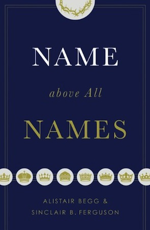 Book: Name Above all Names by Alistair Begg and Sinclair Ferguson