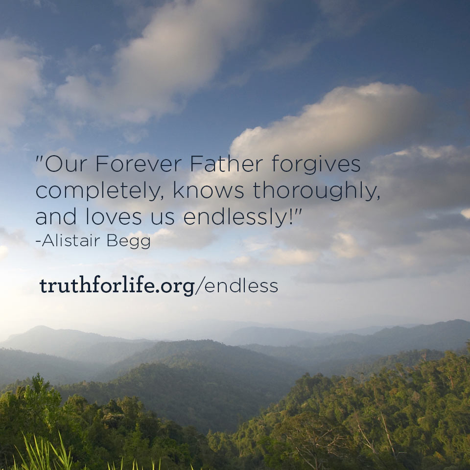 Our Forever Father forgives completely, knows thoroughly, and loves ...