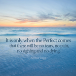 It is only when the Perfect comes that there will be no tears