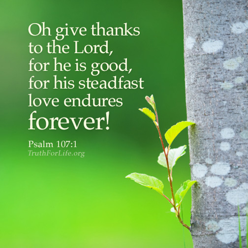 ... , for he is good, for his steadfast love endures forever! Psalm 107:1